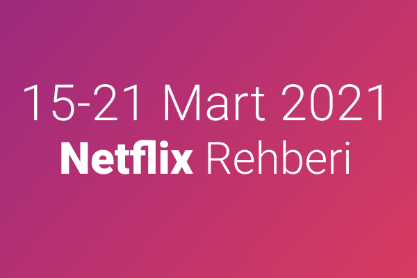 15-21 Mart 2021 Netflix Rehberi