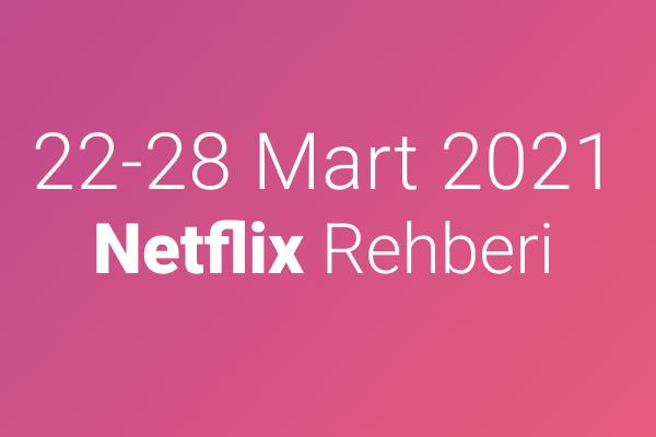 22-28 Mart 2021 Netflix Rehberi
